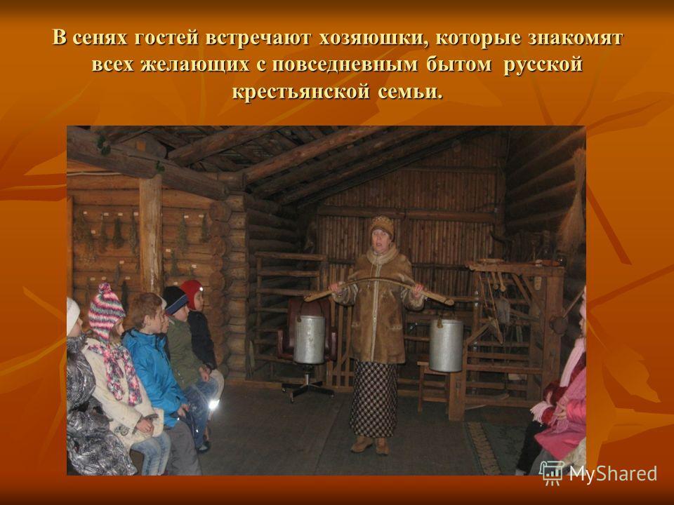 В сенях гостей встречают хозяюшки, которые знакомят всех желающих с повседневным бытом русской крестьянской семьи.