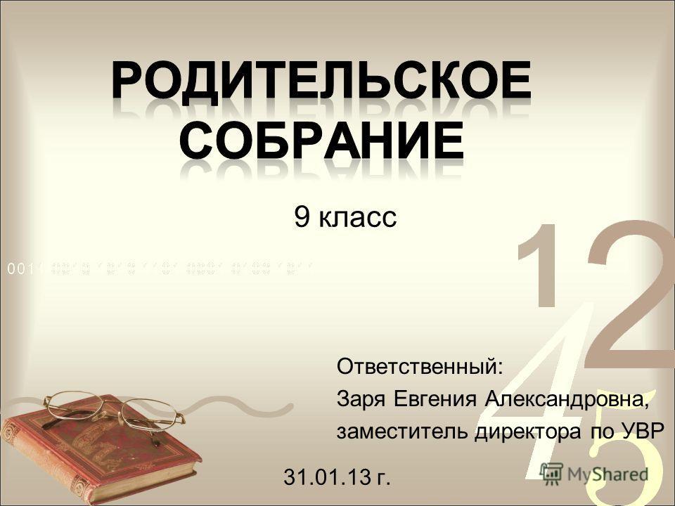 Ответственный: Заря Евгения Александровна, заместитель директора по УВР 9 класс 31.01.13 г.