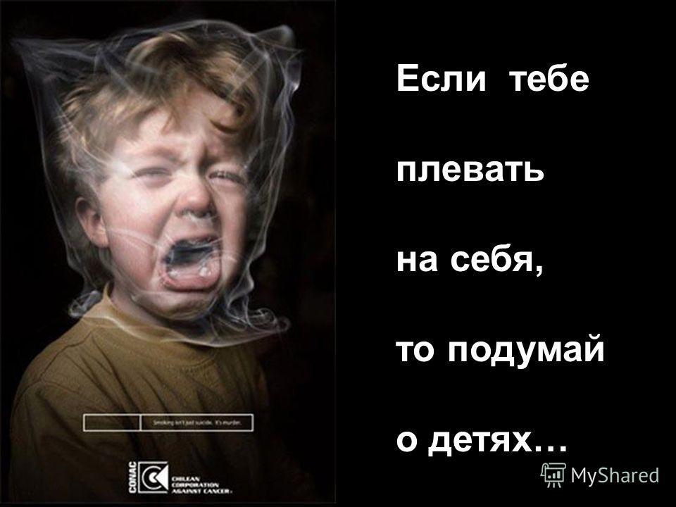 Если тебе плевать на себя, то подумай о детях…