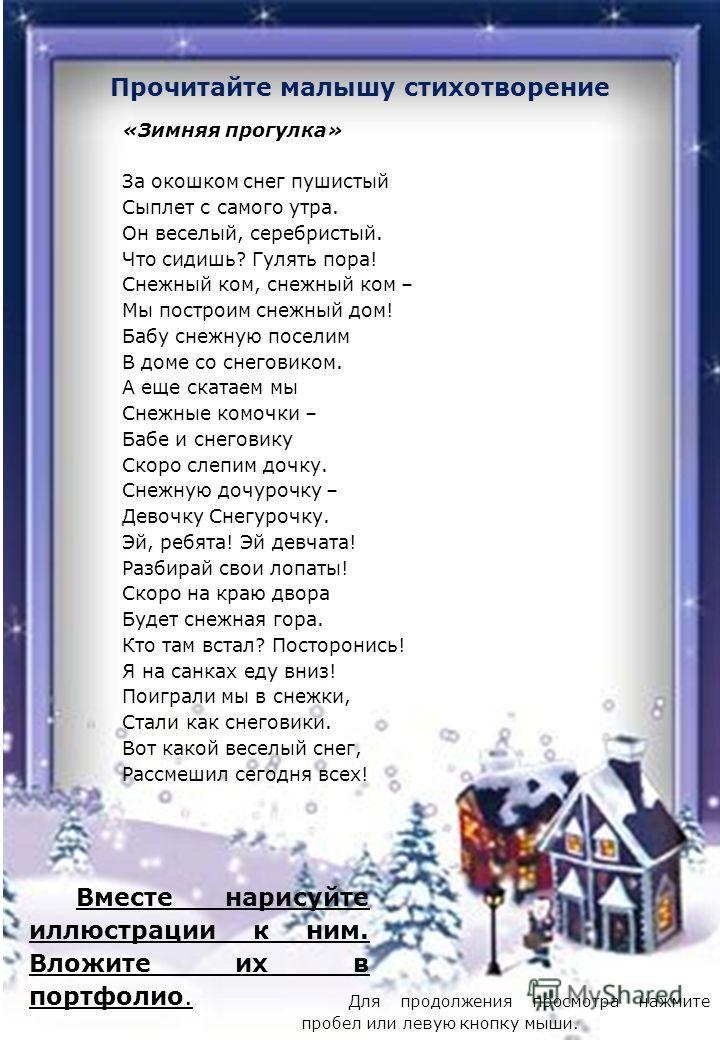 Прочитайте малышу стихотворение «Зимняя прогулка» За окошком снег пушистый Сыплет с самого утра. Он веселый, серебристый. Что сидишь? Гулять пора! Снежный ком, снежный ком – Мы построим снежный дом! Бабу снежную поселим В доме со снеговиком. А еще ск