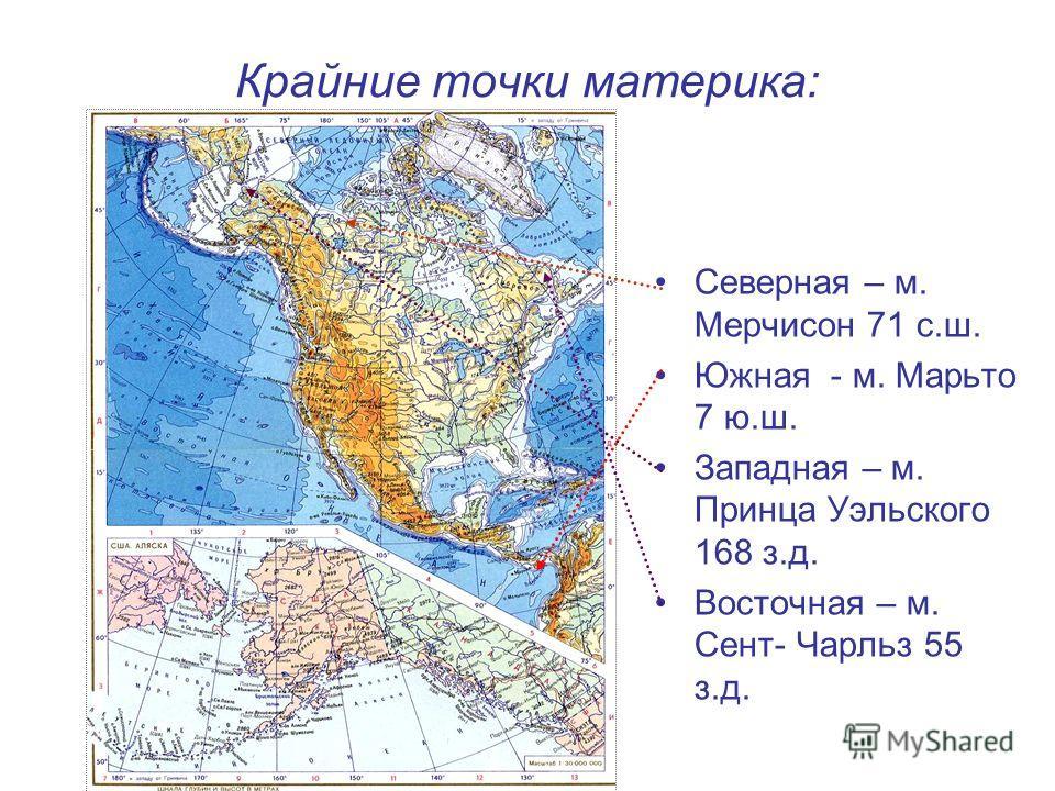 Крайние точки материка: Северная – м. Мерчисон 71 с.ш. Южная - м. Марьто 7 ю.ш. Западная – м. Принца Уэльского 168 з.д. Восточная – м. Сент- Чарльз 55 з.д.