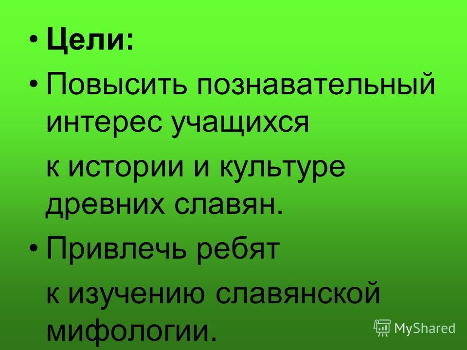 Цели: Повысить познавательный интерес учащихся к истории и культуре древних славян. Привлечь ребят к изучению славянской мифологии.