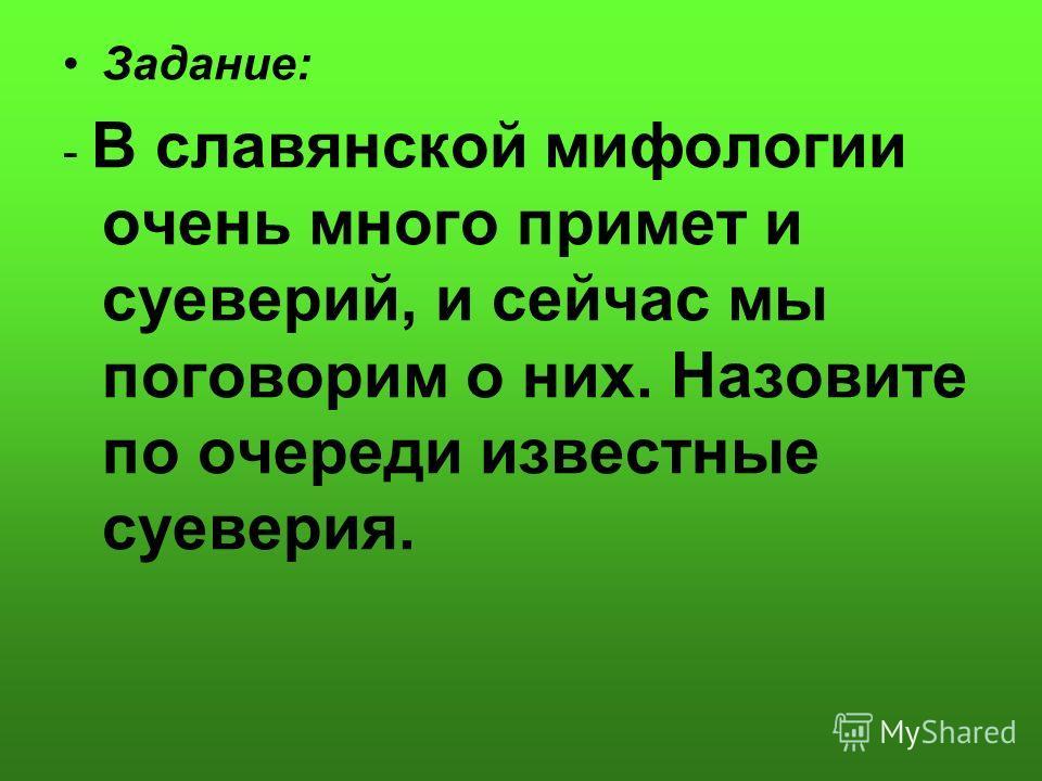 Задание: - В славянской мифологии очень много примет и суеверий, и сейчас мы поговорим о них. Назовите по очереди известные суеверия.