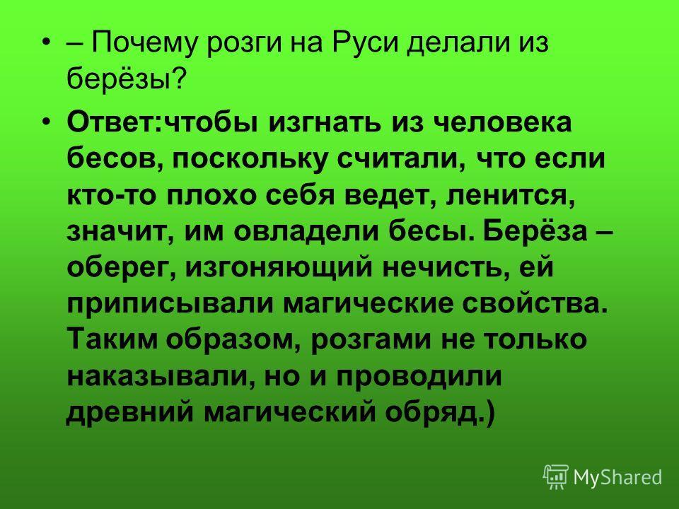 – Почему розги на Руси делали из берёзы? Ответ:чтобы изгнать из человека бесов, поскольку считали, что если кто-то плохо себя ведет, ленится, значит, им овладели бесы. Берёза – оберег, изгоняющий нечисть, ей приписывали магические свойства. Таким обр