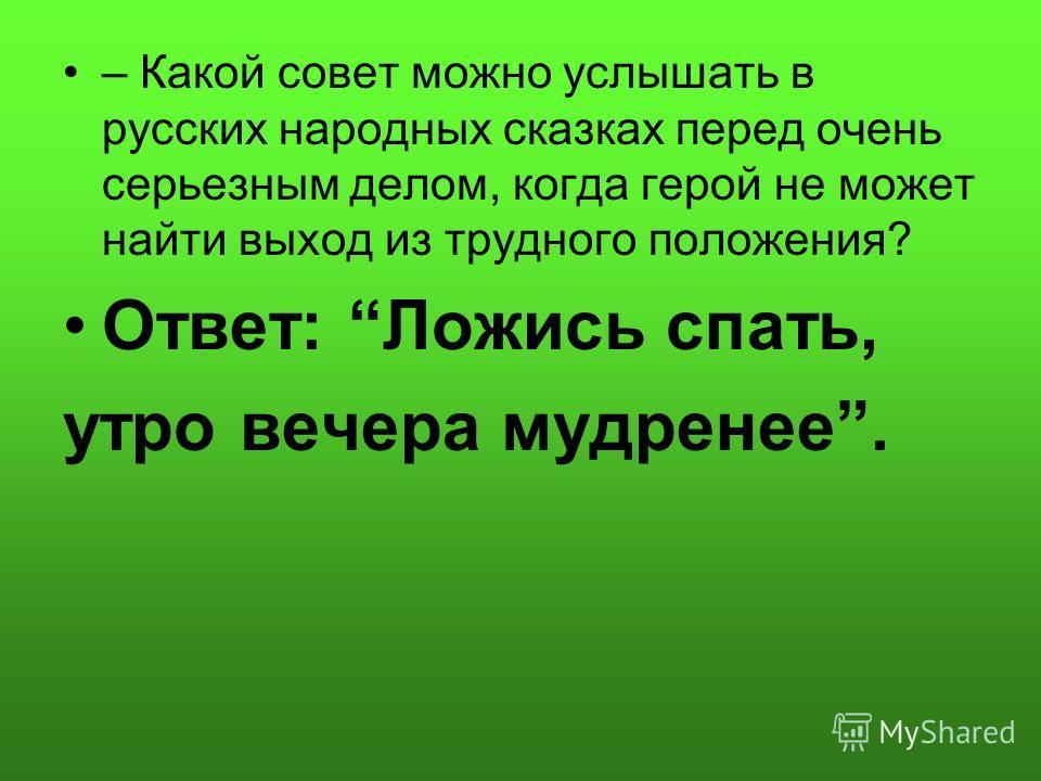 – Какой совет можно услышать в русских народных сказках перед очень серьезным делом, когда герой не может найти выход из трудного положения? Ответ: Ложись спать, утро вечера мудренее.