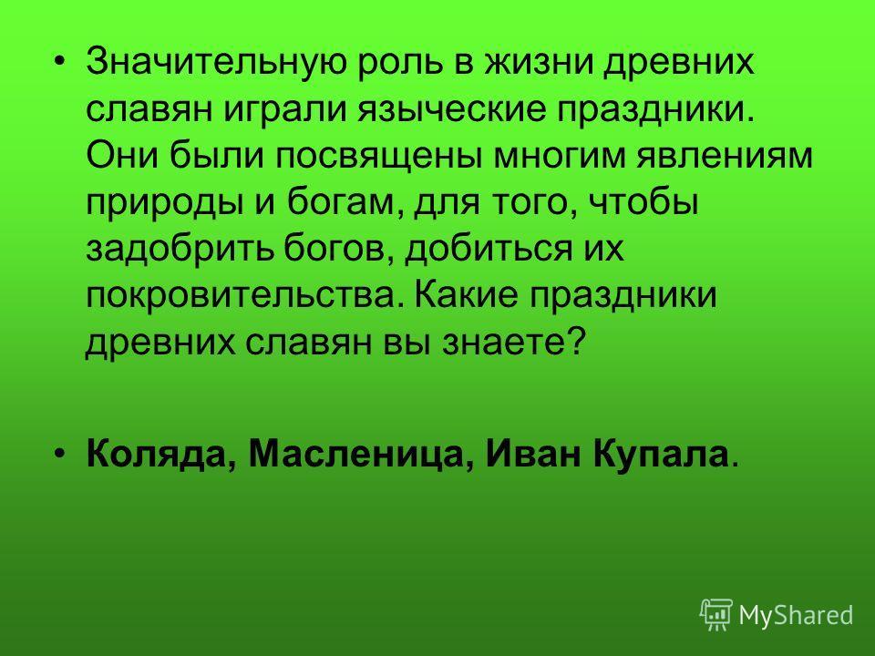 Значительную роль в жизни древних славян играли языческие праздники. Они были посвящены многим явлениям природы и богам, для того, чтобы задобрить богов, добиться их покровительства. Какие праздники древних славян вы знаете? Коляда, Масленица, Иван К