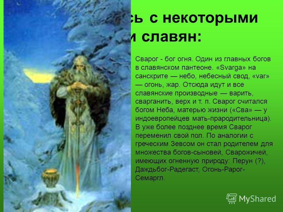 Познакомьтесь с некоторыми богами славян: Сварог - бог огня. Один из главных богов в славянском пантеоне. «Svarga» на санскрите небо, небесный свод, «var» огонь, жар. Отсюда идут и все славянские производные варить, сварганить, верх и т. п. Сварог сч