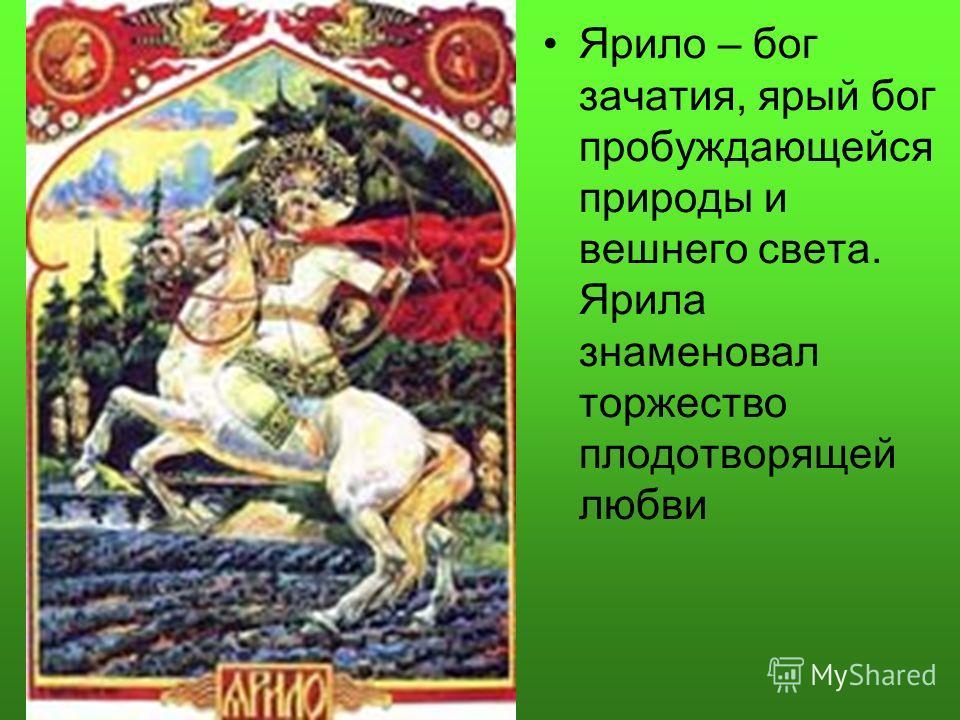 Ярило – бог зачатия, ярый бог пробуждающейся природы и вешнего света. Ярила знаменовал торжество плодотворящей любви