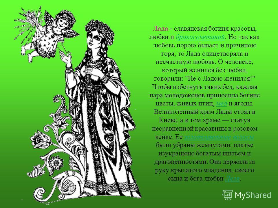 Лада - славянская богиня красоты, любви и бракосочетаний. Но так как любовь порою бывает и причиною горя, то Лада олицетворяла и несчастную любовь. О человеке, который женился без любви, говорили: