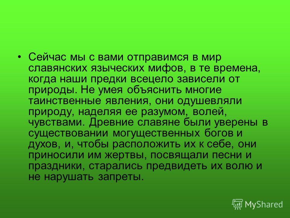 Сейчас мы с вами отправимся в мир славянских языческих мифов, в те времена, когда наши предки всецело зависели от природы. Не умея объяснить многие таинственные явления, они одушевляли природу, наделяя ее разумом, волей, чувствами. Древние славяне бы
