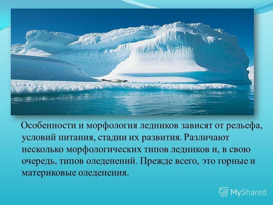 Особенности и морфология ледников зависят от рельефа, условий питания, стадии их развития. Различают несколько морфологических типов ледников и, в свою очередь, типов оледенений. Прежде всего, это горные и материковые оледенения.