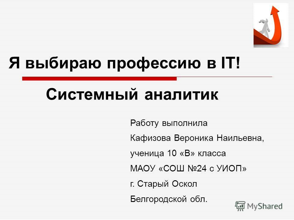 Я выбираю профессию в IT! Системный аналитик Работу выполнила Кафизова Вероника Наильевна, ученица 10 «В» класса МАОУ «СОШ 24 с УИОП» г. Старый Оскол Белгородской обл.