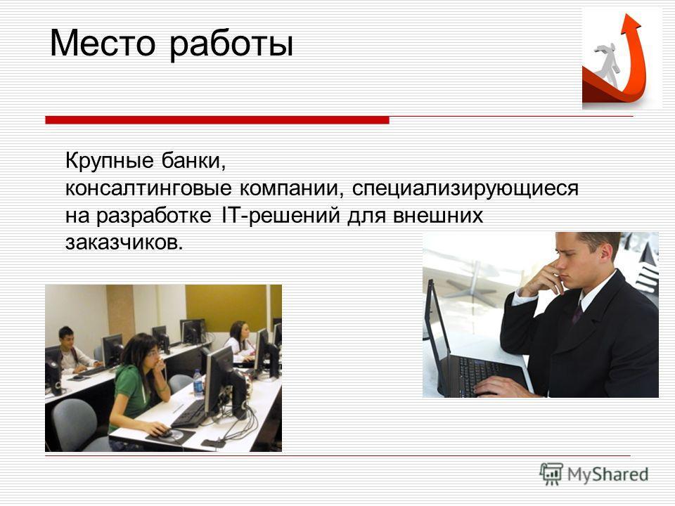 Место работы Крупные банки, консалтинговые компании, специализирующиеся на разработке IT-решений для внешних заказчиков.