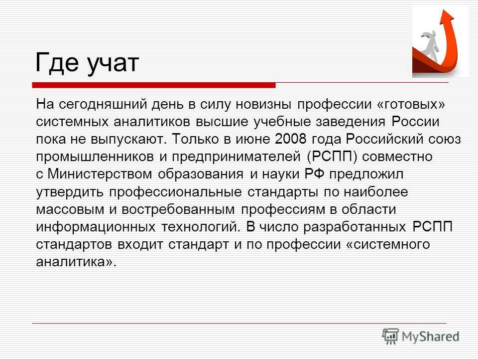 Где учат На сегодняшний день в силу новизны профессии «готовых» системных аналитиков высшие учебные заведения России пока не выпускают. Только в июне 2008 года Российский союз промышленников и предпринимателей (РСПП) совместно с Министерством образов