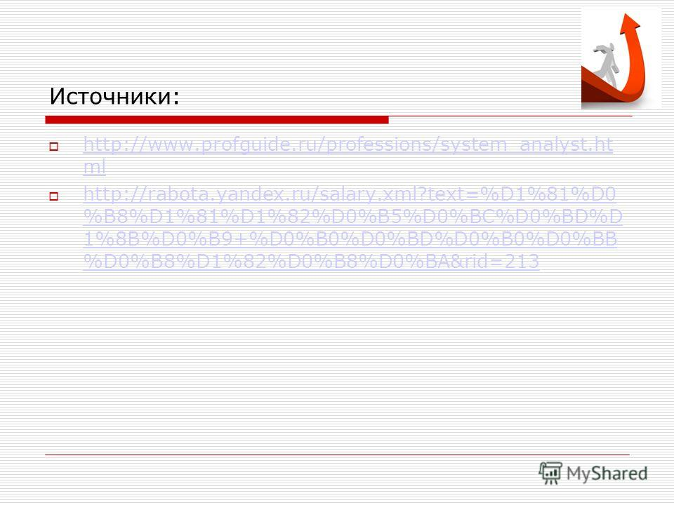 Источники: http://www.profguide.ru/professions/system_analyst.ht ml http://www.profguide.ru/professions/system_analyst.ht ml http://rabota.yandex.ru/salary.xml?text=%D1%81%D0 %B8%D1%81%D1%82%D0%B5%D0%BC%D0%BD%D 1%8B%D0%B9+%D0%B0%D0%BD%D0%B0%D0%BB %D0