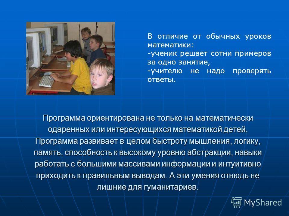 Программа ориентирована не только на математически одаренных или интересующихся математикой детей. Программа развивает в целом быстроту мышления, логику, память, способность к высокому уровню абстракции, навыки работать с большими массивами информаци