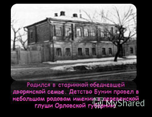 Родился в старинной обедневшей дворянской семье. Детство Бунин провел в небольшом родовом имении в деревенской глуши Орловской губернии.
