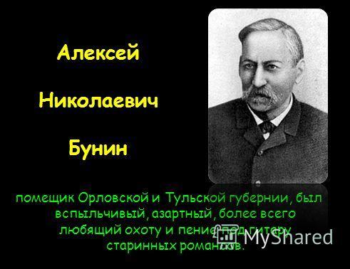 Алексей Николаевич Бунин помещик Орловской и Тульской губернии, был вспыльчивый, азартный, более всего любящий охоту и пение под гитару старинных романсов.