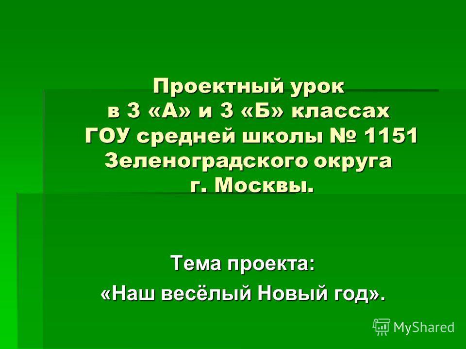 Проектный урок в 3 «А» и 3 «Б» классах ГОУ средней школы 1151 Зеленоградского округа г. Москвы. Тема проекта: «Наш весёлый Новый год».