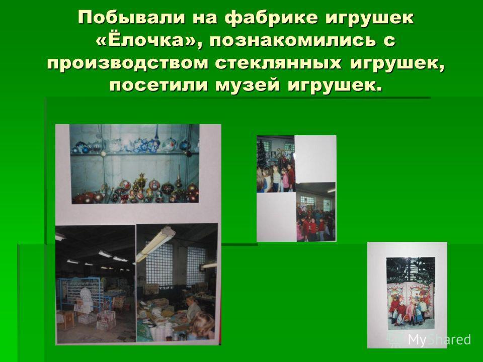 Побывали на фабрике игрушек «Ёлочка», познакомились с производством стеклянных игрушек, посетили музей игрушек.