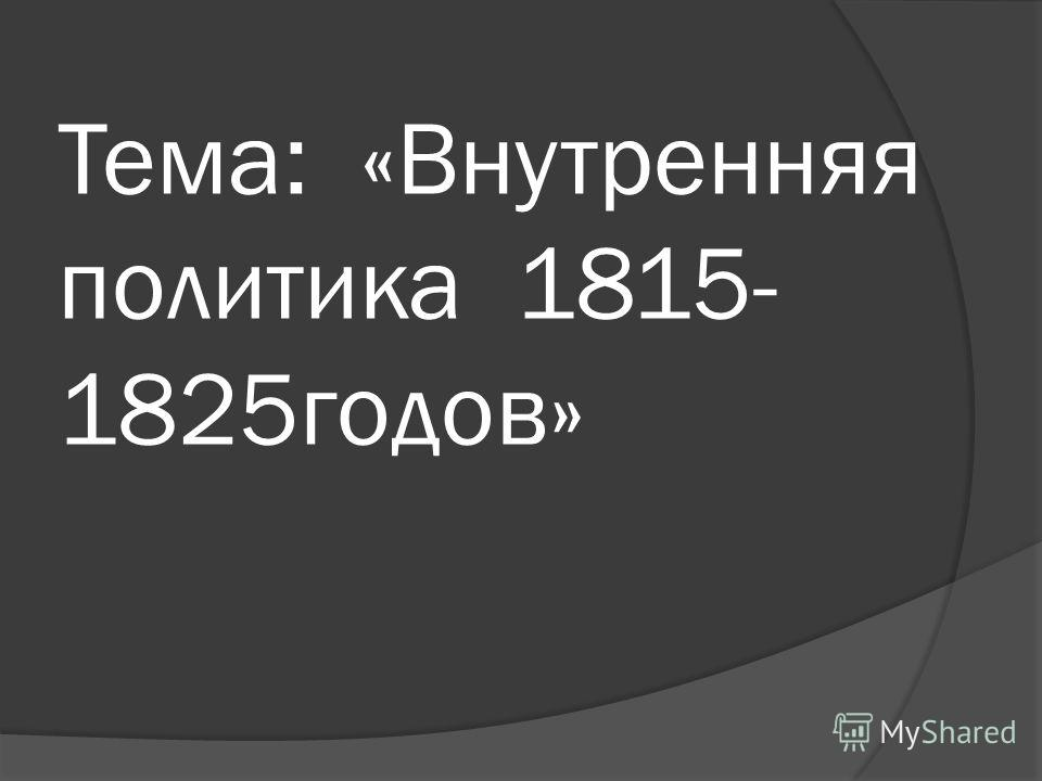 Тема: «Внутренняя политика 1815- 1825годов»