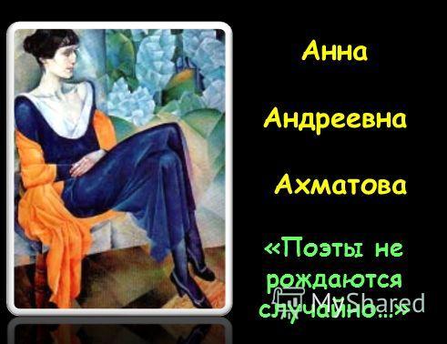 Анна Андреевна Ахматова «Поэты не рождаются случайно…»