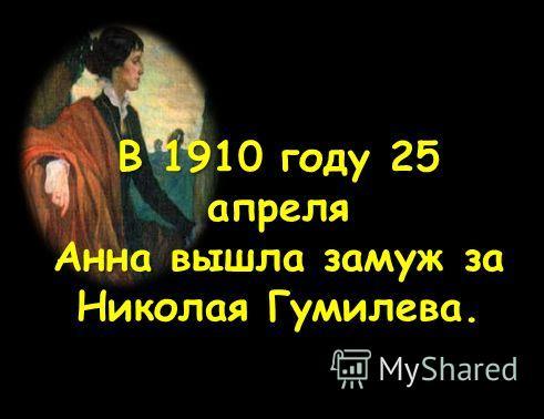 В 1910 году 25 апреля Анна вышла замуж за Николая Гумилева.