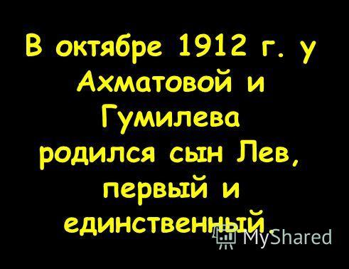 В октябре 1912 г. у Ахматовой и Гумилева родился сын Лев, первый и единственный.
