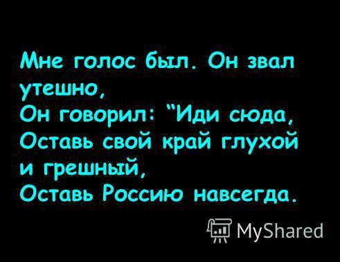 Мне голос был. Он звал утешно, Он говорил: Иди сюда, Оставь свой край глухой и грешный, Оставь Россию навсегда.