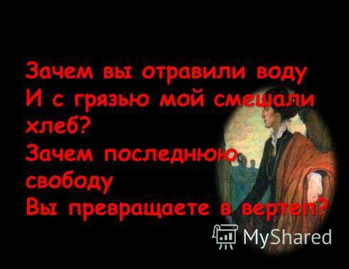 Зачем вы отравили воду И с грязью мой смешали хлеб? Зачем последнюю свободу Вы превращаете в вертеп?