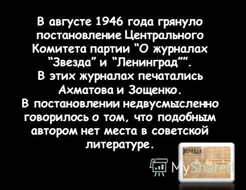 В августе 1946 года грянуло постановление Центрального Комитета партии О журналах Звезда и Ленинград. В этих журналах печатались Ахматова и Зощенко. В постановлении недвусмысленно говорилось о том, что подобным автором нет места в советской литератур