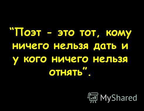 Поэт - это тот, кому ничего нельзя дать и у кого ничего нельзя отнять.