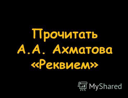 Прочитать А.А. Ахматова «Реквием»