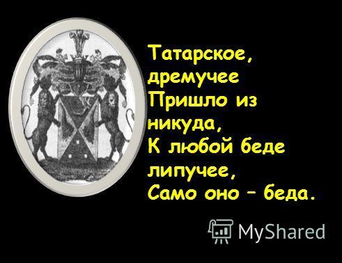 Татарское, дремучее Пришло из никуда, К любой беде липучее, Само оно – беда.