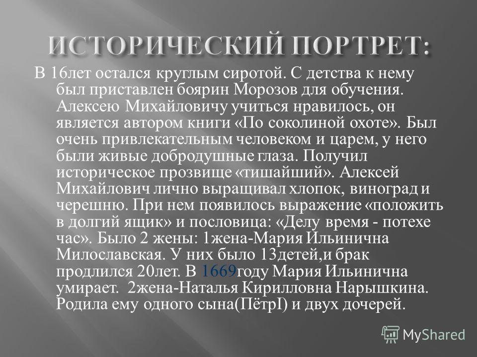В 16 лет остался круглым сиротой. С детства к нему был приставлен боярин Морозов для обучения. Алексею Михайловичу учиться нравилось, он является автором книги « По соколиной охоте ». Был очень привлекательным человеком и царем, у него были живые доб