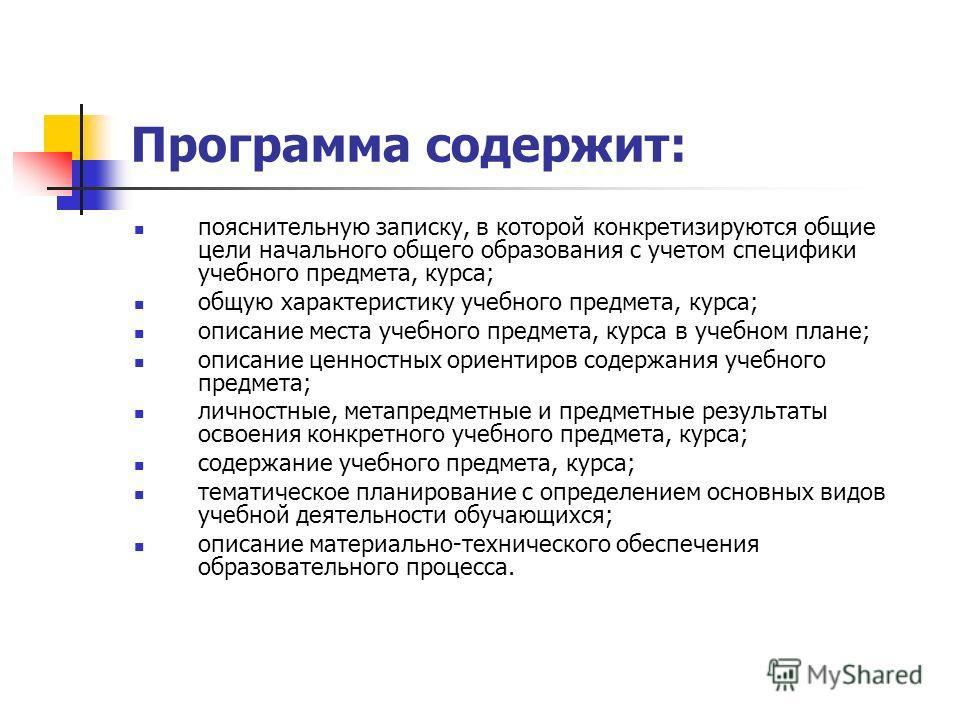 Программа содержит: пояснительную записку, в которой конкретизируются общие цели начального общего образования с учетом специфики учебного предмета, курса; общую характеристику учебного предмета, курса; описание места учебного предмета, курса в учебн