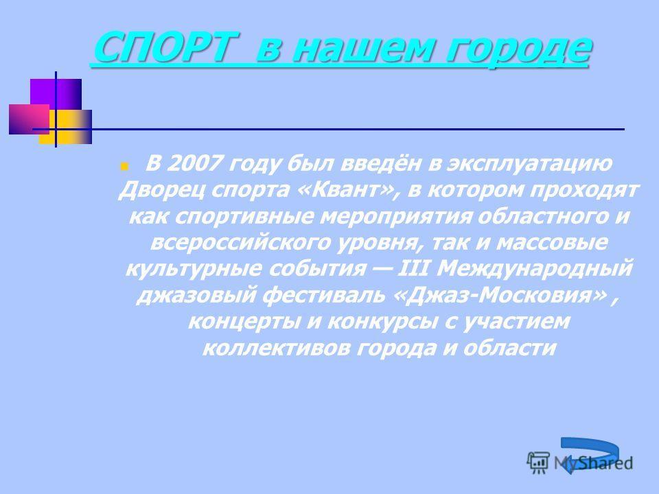 СПОРТ в нашем городе В 2007 году был введён в эксплуатацию Дворец спорта «Квант», в котором проходят как спортивные мероприятия областного и всероссийского уровня, так и массовые культурные события III Международный джазовый фестиваль «Джаз-Московия»