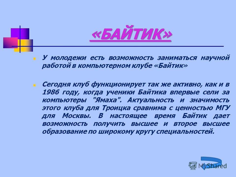«БАЙТИК» У молодежи есть возможность заниматься научной работой в компьютерном клубе «Байтик» Сегодня клуб функционирует так же активно, как и в 1986 году, когда ученики Байтика впервые сели за компьютеры