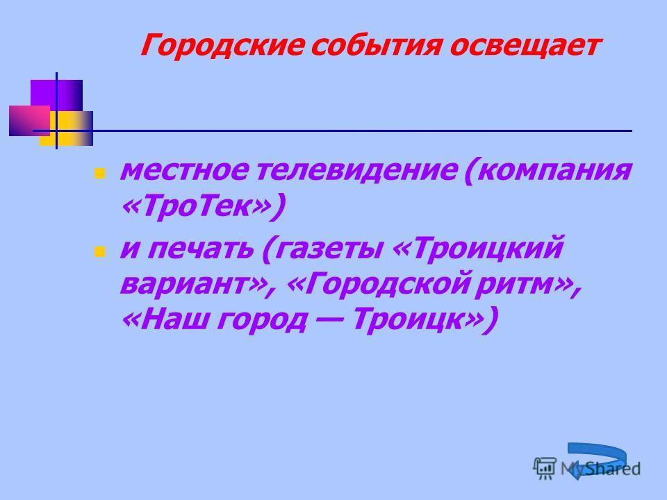 Городские события освещает местное телевидение (компания «ТроТек») и печать (газеты «Троицкий вариант», «Городской ритм», «Наш город Троицк»)