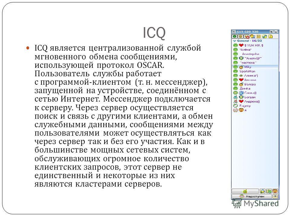 ICQ ICQ является централизованной службой мгновенного обмена сообщениями, использующей протокол OSCAR. Пользователь службы работает с программой - клиентом ( т. н. мессенджер ), запущенной на устройстве, соединённом с сетью Интернет. Мессенджер подкл