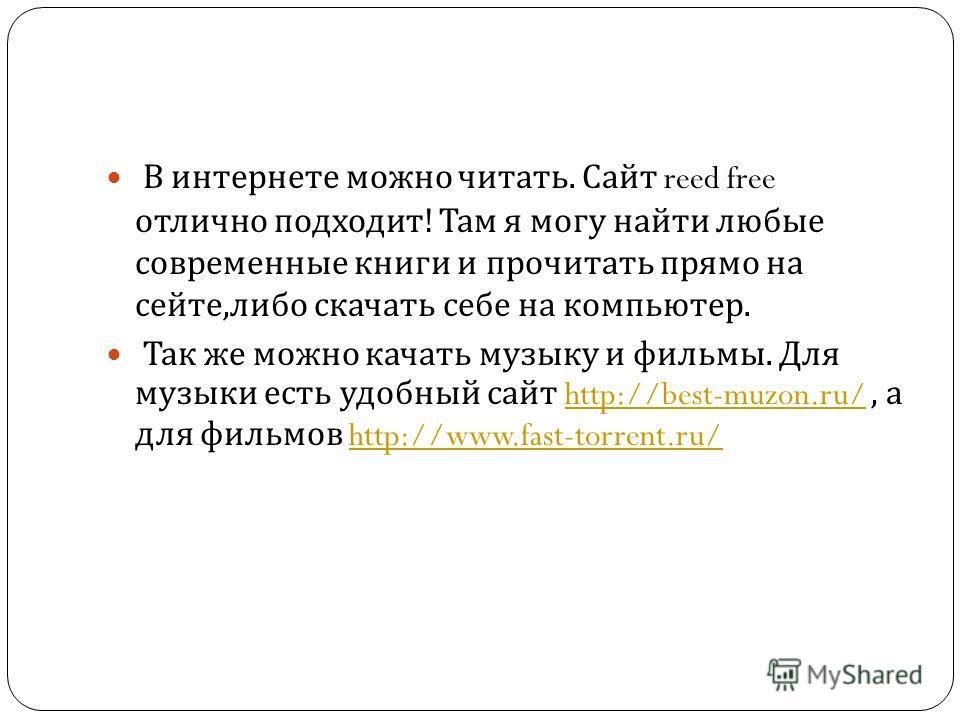 В интернете можно читать. Сайт reed free отлично подходит ! Там я могу найти любые современные книги и прочитать прямо на сейте, либо скачать себе на компьютер. Так же можно качать музыку и фильмы. Для музыки есть удобный сайт http://best-muzon.ru/,