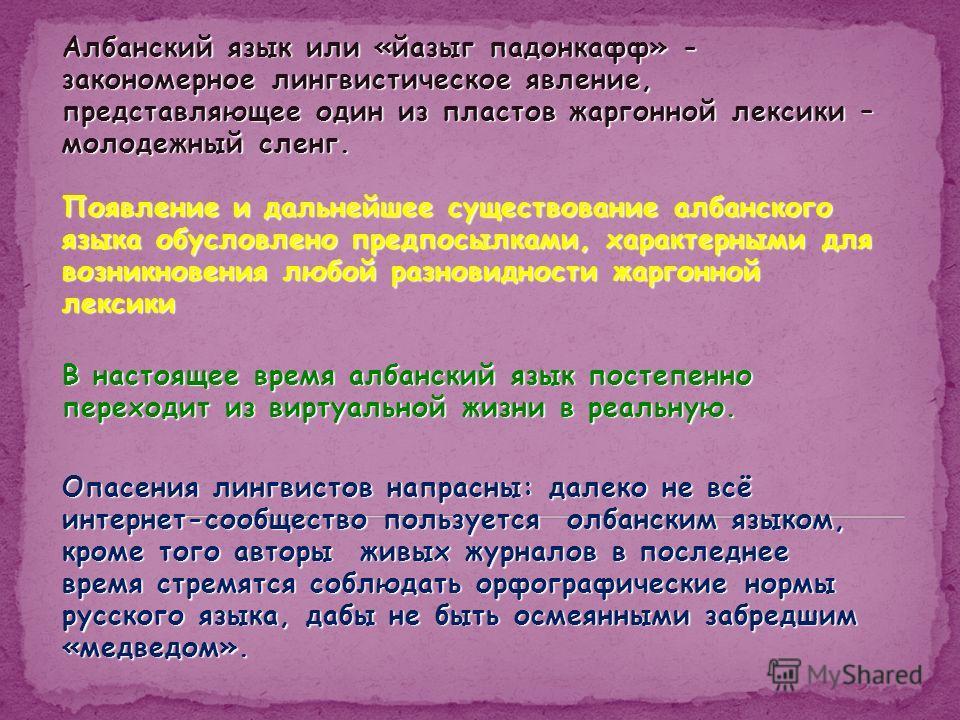 Албанский язык или «йазыг падонкафф» - закономерное лингвистическое явление, представляющее один из пластов жаргонной лексики – молодежный сленг. Появление и дальнейшее существование албанского языка обусловлено предпосылками, характерными для возник
