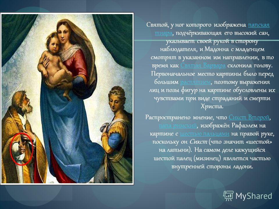 Святой, у ног которого изображена папская тиара, подчёркивающая его высокий сан, указывает своей рукой в сторону наблюдателя, и Мадонна с младенцем смотрят в указанном им направлении, в то время как Святая Варвара склонила голову. Первоначальное мест