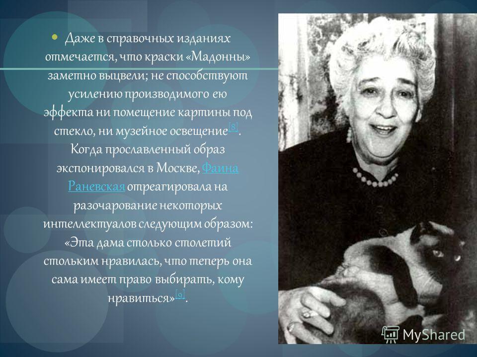 Даже в справочных изданиях отмечается, что краски «Мадонны» заметно выцвели; не способствуют усилению производимого ею эффекта ни помещение картины под стекло, ни музейное освещение [8]. Когда прославленный образ экспонировался в Москве, Фаина Раневс