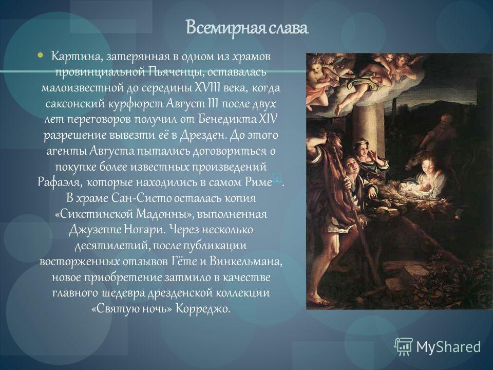Всемирная слава Картина, затерянная в одном из храмов провинциальной Пьяченцы, оставалась малоизвестной до середины XVIII века, когда саксонский курфюрст Август III после двух лет переговоров получил от Бенедикта XIV разрешение вывезти её в Дрезден.
