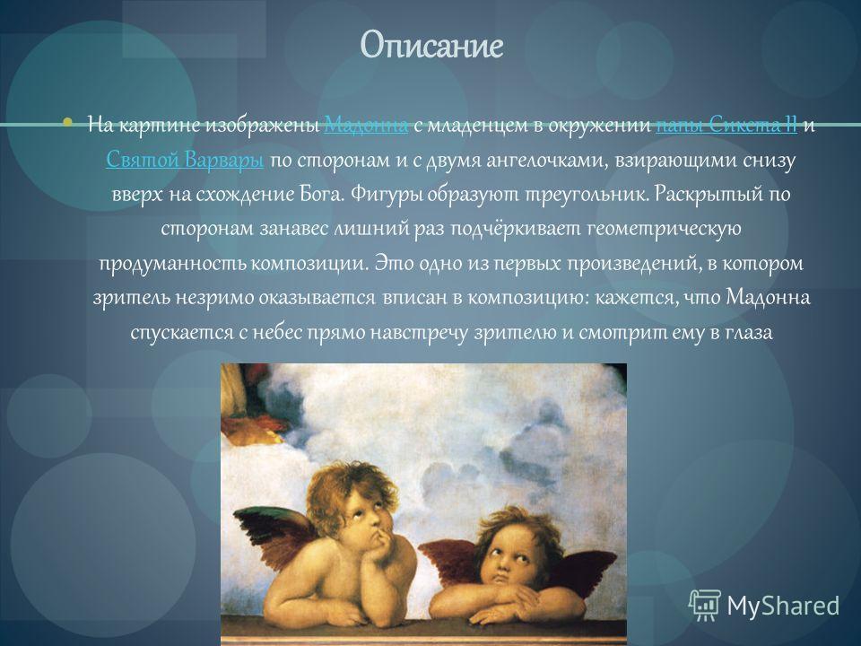 Описание На картине изображены Мадонна с младенцем в окружении папы Сикста II и Святой Варвары по сторонам и с двумя ангелочками, взирающими снизу вверх на схождение Бога. Фигуры образуют треугольник. Раскрытый по сторонам занавес лишний раз подчёрки