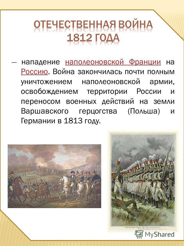 нападение наполеоновской Франции на Россию. Война закончилась почти полным уничтожением наполеоновской армии, освобождением территории России и переносом военных действий на земли Варшавского герцогства (Польша) и Германии в 1813 году.наполеоновской