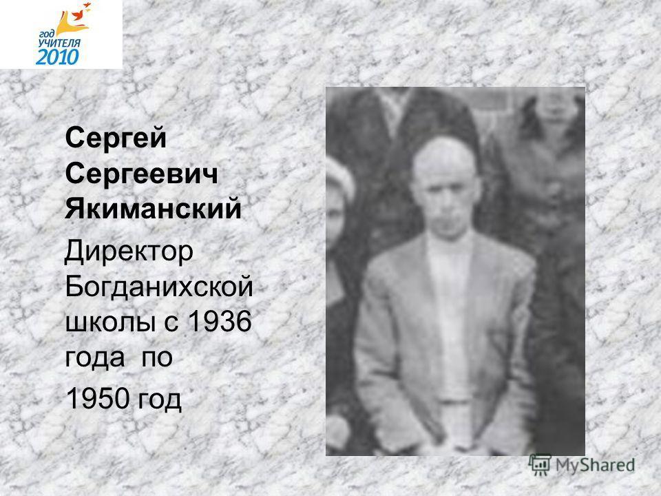 Сергей Сергеевич Якиманский Директор Богданихской школы с 1936 года по 1950 год