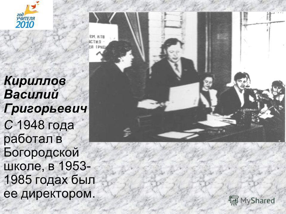 Кириллов Василий Григорьевич С 1948 года работал в Богородской школе, в 1953- 1985 годах был ее директором.
