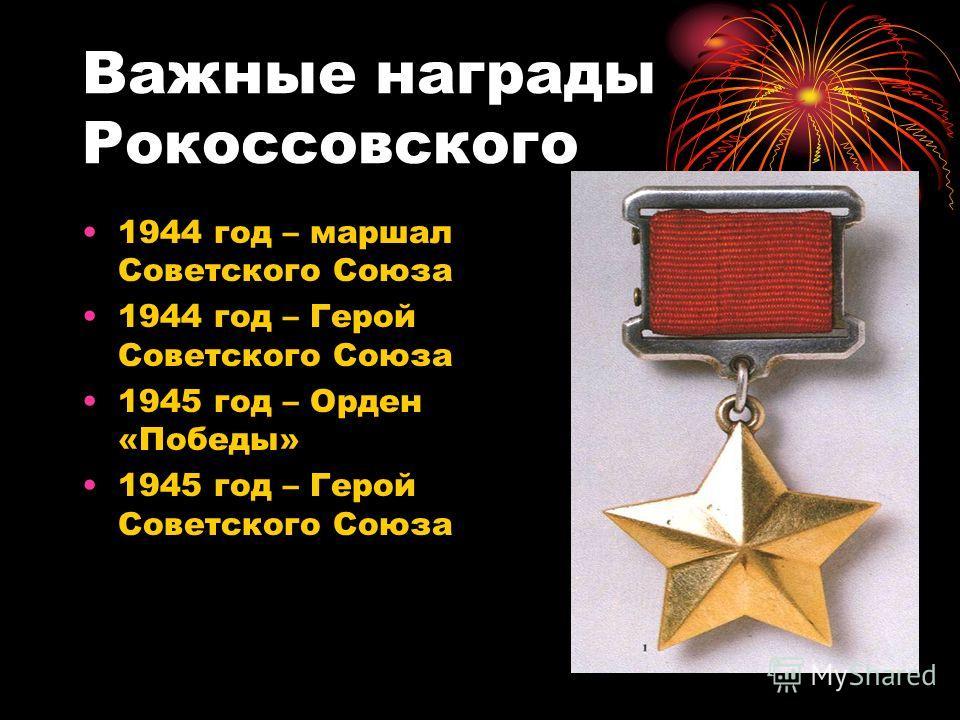 Важные награды Рокоссовского 1944 год – маршал Советского Союза 1944 год – Герой Советского Союза 1945 год – Орден «Победы» 1945 год – Герой Советского Союза